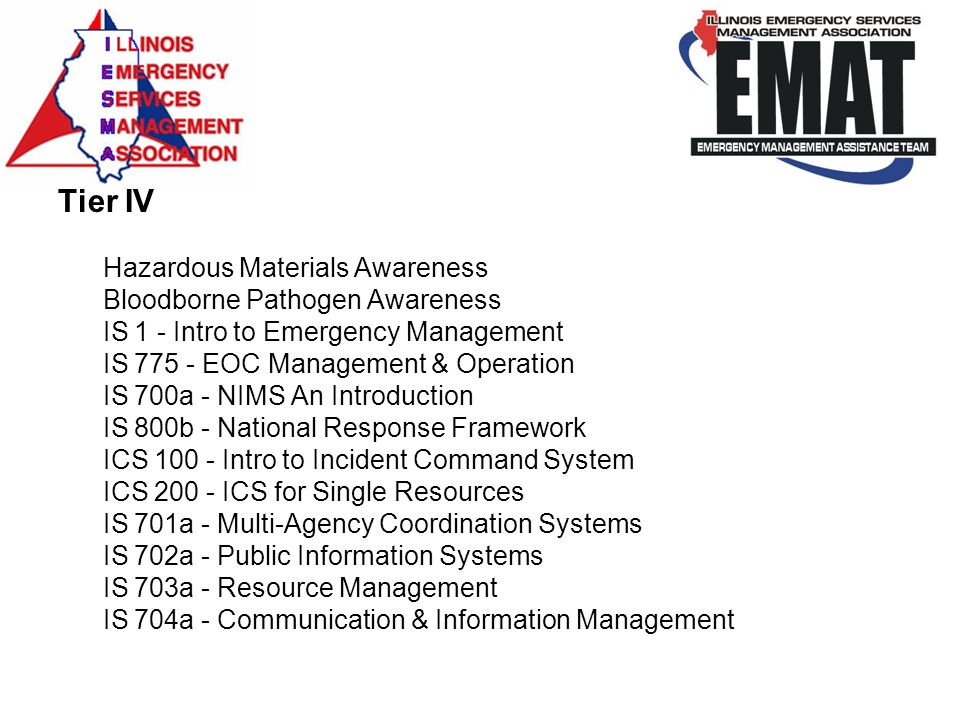 Tier IV Hazardous Materials Awareness Bloodborne Pathogen Awareness IS 1 - Intro to Emergency Management IS 775 - EOC Management & Operation IS 700a - NIMS An Introduction IS 800b - National Response Framework ICS 100 - Intro to Incident Command System ICS 200 - ICS for Single Resources IS 701a - Multi-Agency Coordination Systems IS 702a - Public Information Systems IS 703a - Resource Management IS 704a - Communication & Information Management