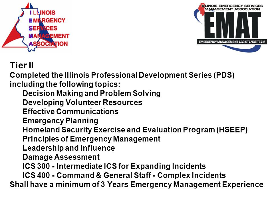 Tier II Completed the Illinois Professional Development Series (PDS) including the following topics: Decision Making and Problem Solving Developing Volunteer Resources Effective Communications Emergency Planning Homeland Security Exercise and Evaluation Program (HSEEP) Principles of Emergency Management Leadership and Influence Damage Assessment ICS 300 - Intermediate ICS for Expanding Incidents ICS 400 - Command & General Staff - Complex Incidents Shall have a minimum of 3 Years Emergency Management Experience