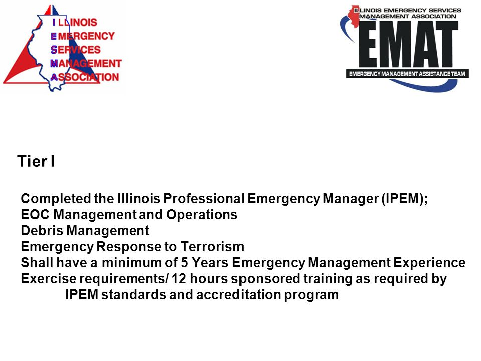 Tier I Completed the Illinois Professional Emergency Manager (IPEM); EOC Management and Operations Debris Management Emergency Response to Terrorism Shall have a minimum of 5 Years Emergency Management Experience Exercise requirements/ 12 hours sponsored training as required by IPEM standards and accreditation program
