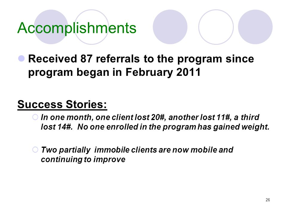 Accomplishments Received 87 referrals to the program since program began in February 2011. Success Stories: