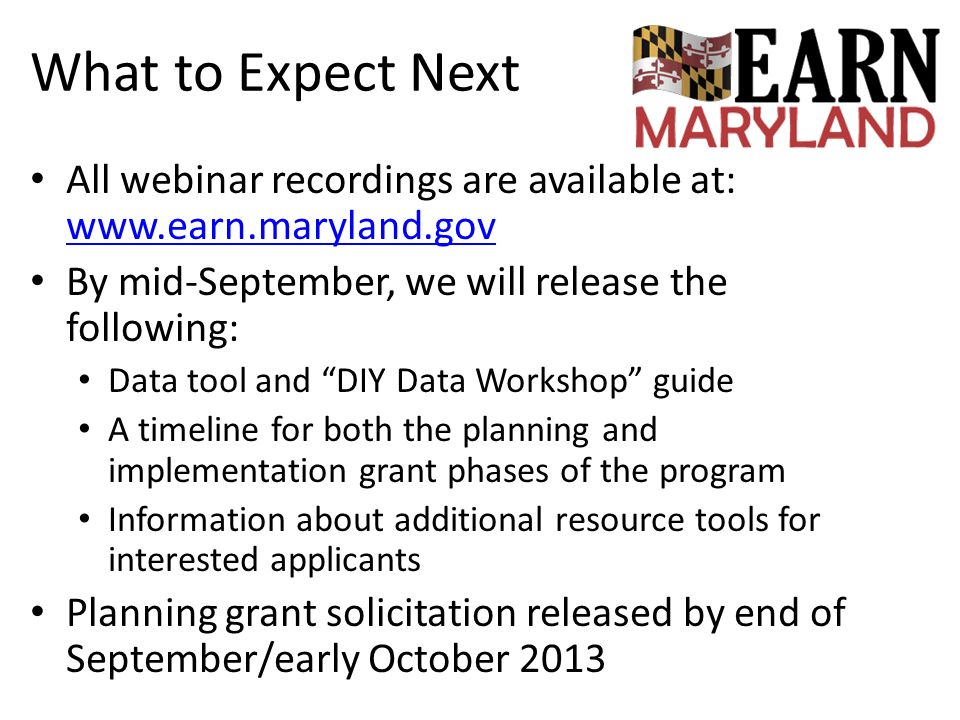 What to Expect Next All webinar recordings are available at: www.earn.maryland.gov. By mid-September, we will release the following: