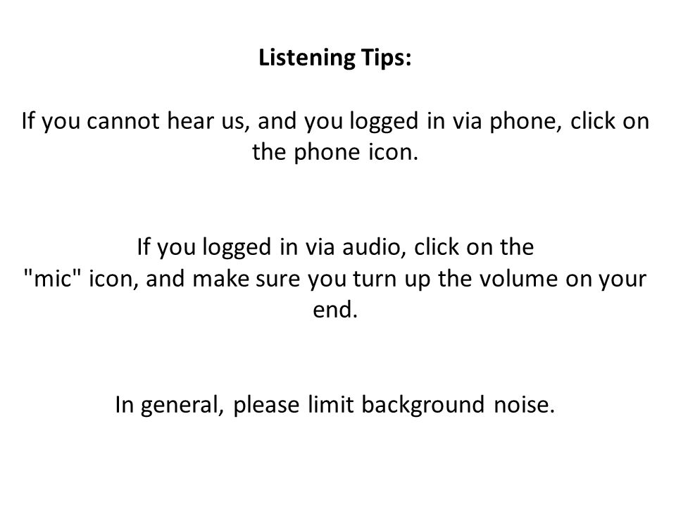Listening Tips: If you cannot hear us, and you logged in via phone, click on the phone icon.