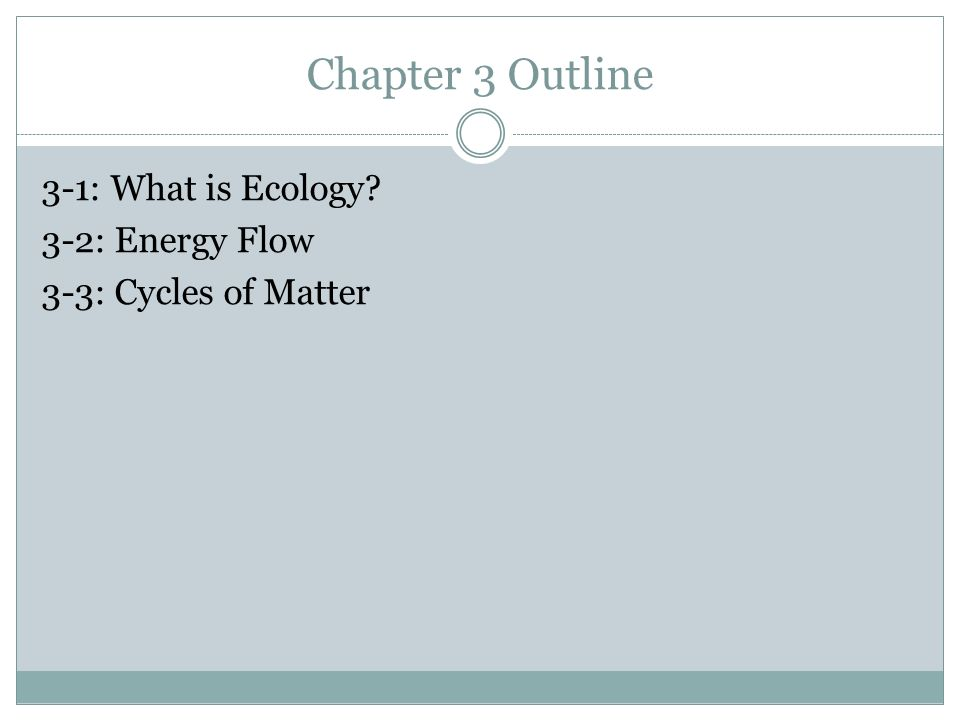 Chapter 3 Outline 3-1: What is Ecology 3-2: Energy Flow 3-3: Cycles of Matter