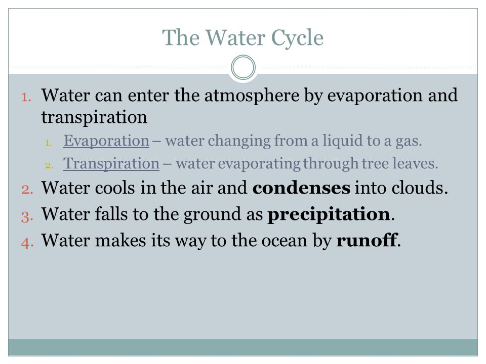 The Water Cycle Water can enter the atmosphere by evaporation and transpiration. Evaporation – water changing from a liquid to a gas.