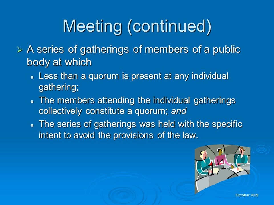 Meeting (continued) A series of gatherings of members of a public body at which. Less than a quorum is present at any individual gathering;