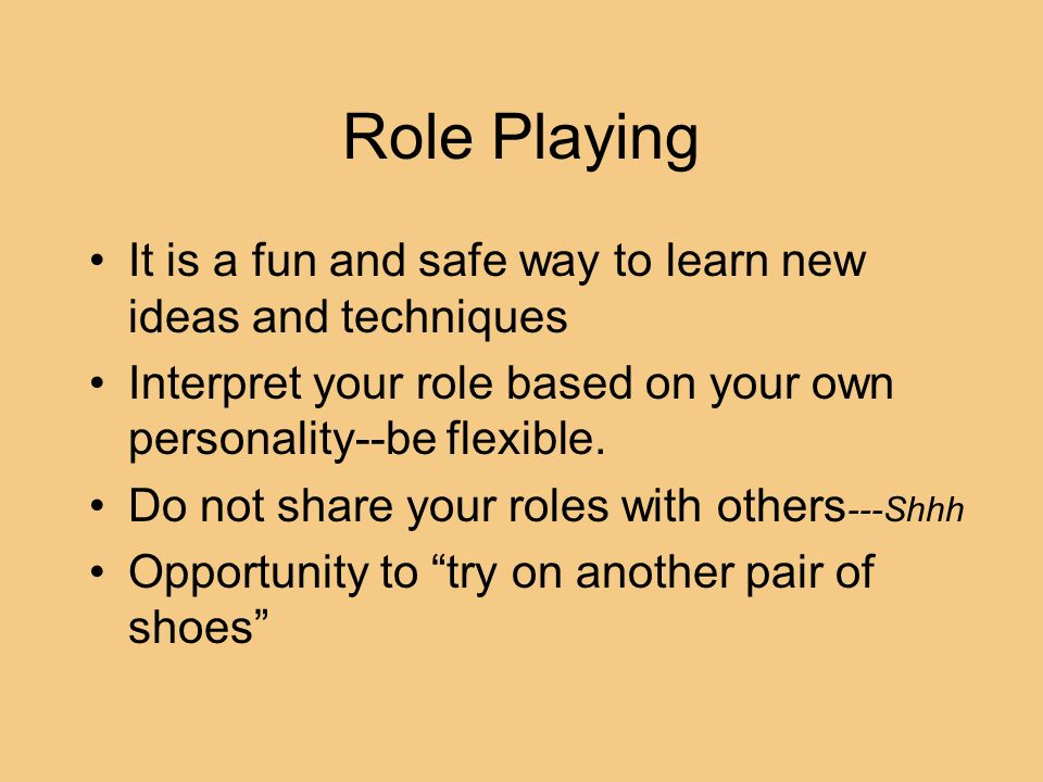 Role Playing It is a fun and safe way to learn new ideas and techniques. Interpret your role based on your own personality--be flexible.