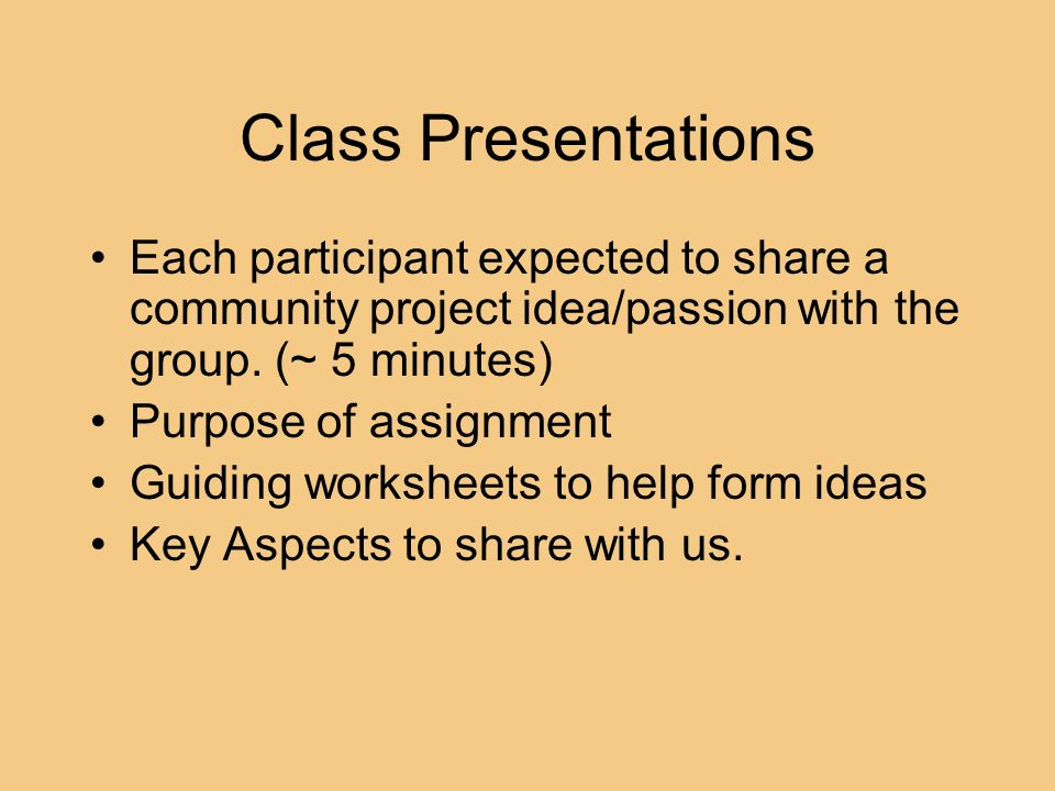 Class Presentations Each participant expected to share a community project idea/passion with the group. (~ 5 minutes)