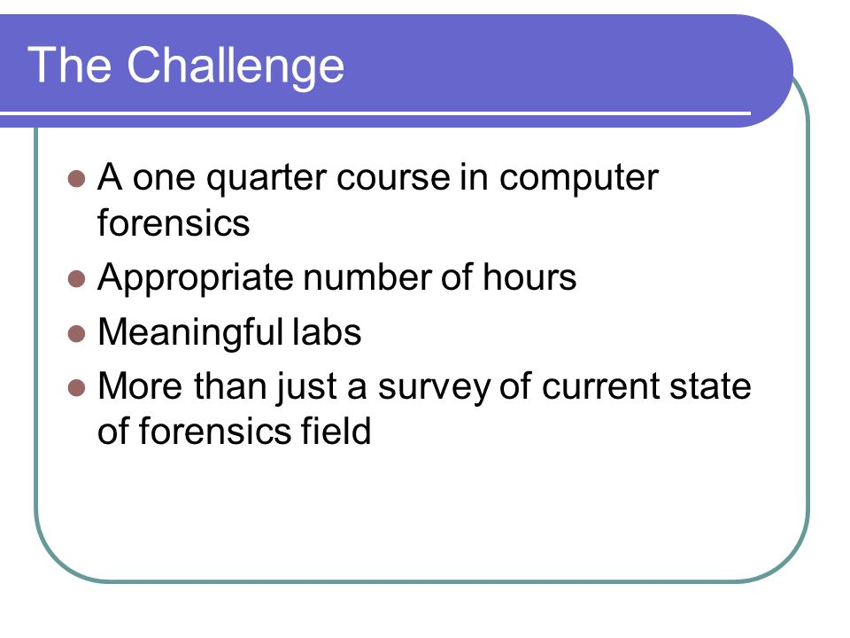 The Challenge A one quarter course in computer forensics