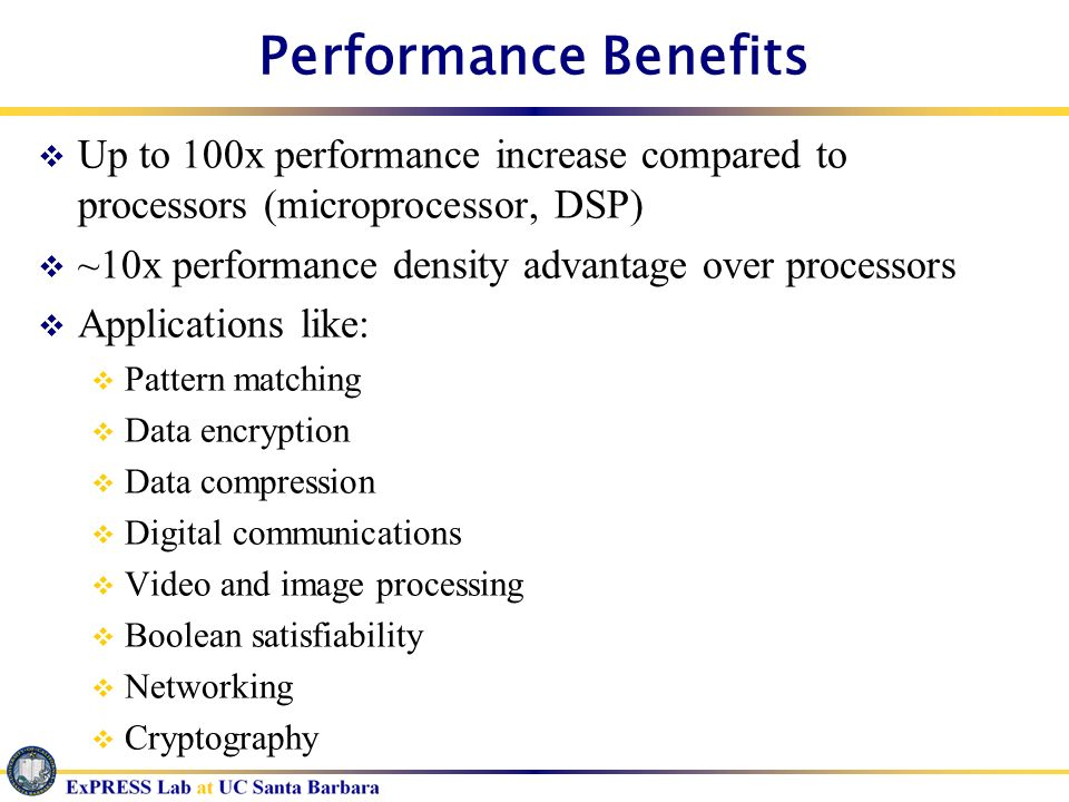 Performance Benefits Up to 100x performance increase compared to processors (microprocessor, DSP) ~10x performance density advantage over processors.
