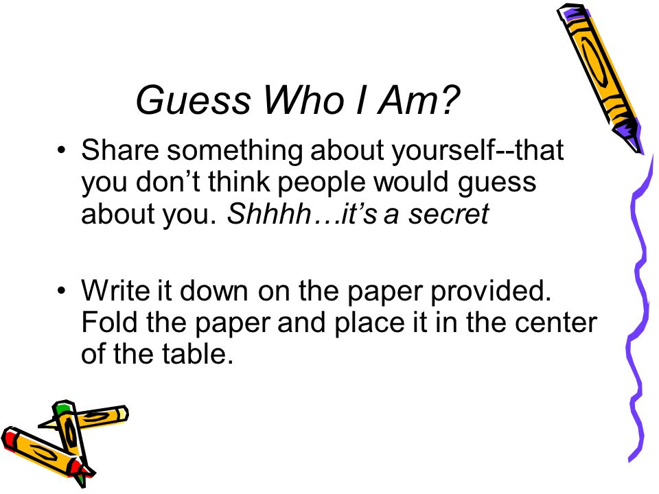 Guess Who I Am Share something about yourself--that you don't think people would guess about you. Shhhh…it's a secret.