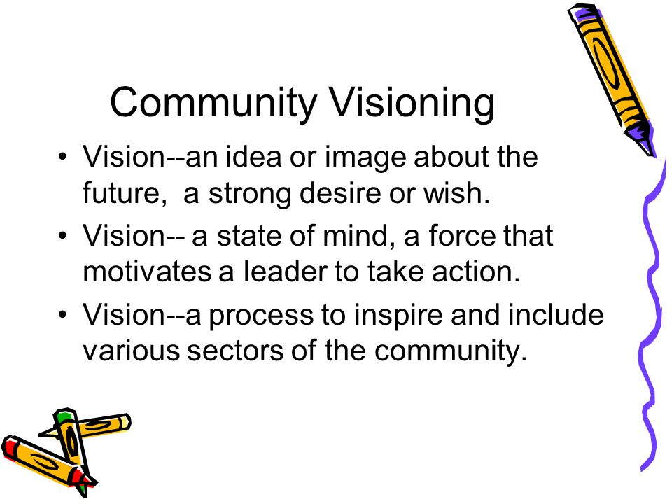 Community Visioning Vision--an idea or image about the future, a strong desire or wish.