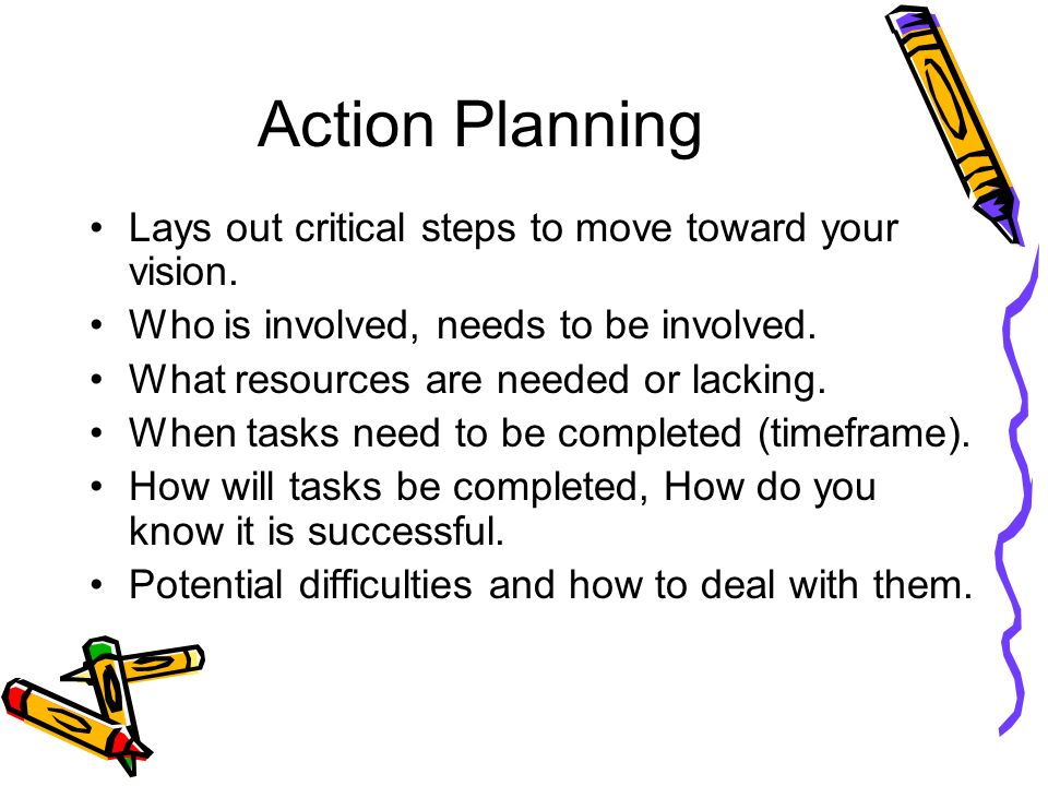 Action Planning Lays out critical steps to move toward your vision.