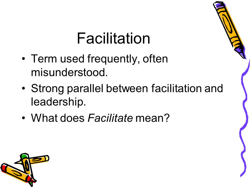 Facilitation Term used frequently, often misunderstood.