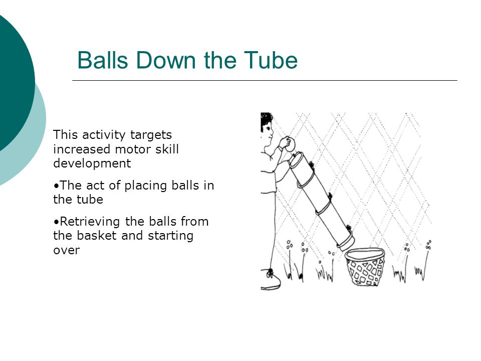 Balls Down the TubeThis activity targets increased motor skill development. The act of placing balls in the tube.