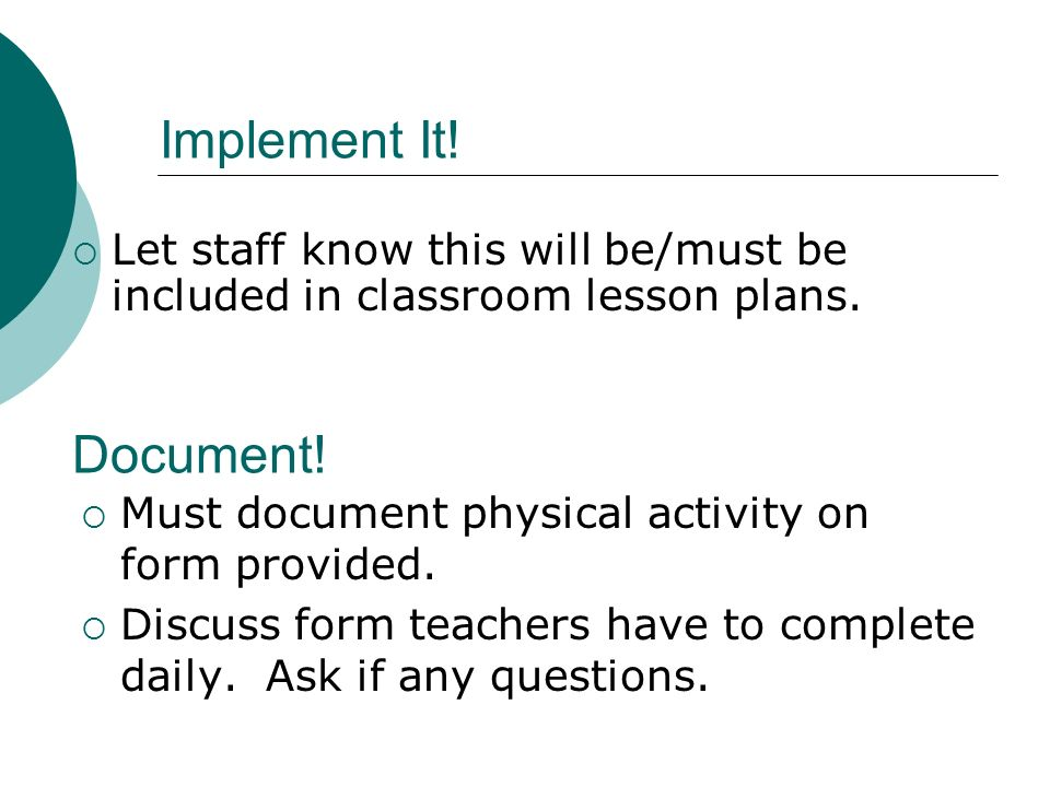 Implement It! Let staff know this will be/must be included in classroom lesson plans. Document! Must document physical activity on form provided.