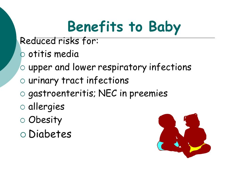 Benefits to Baby Diabetes Reduced risks for: otitis media