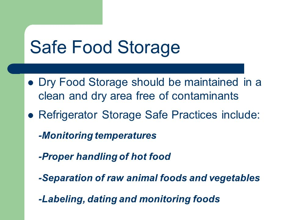 Safe Food Storage Dry Food Storage should be maintained in a clean and dry area free of contaminants.