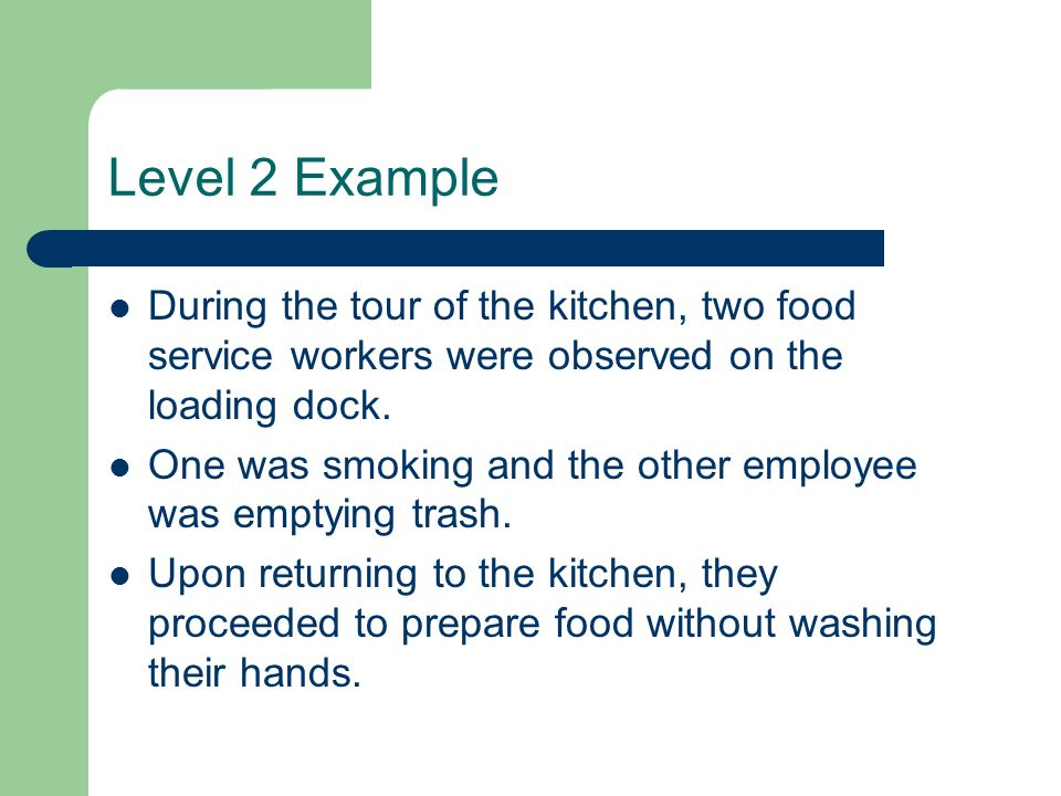Level 2 Example During the tour of the kitchen, two food service workers were observed on the loading dock.