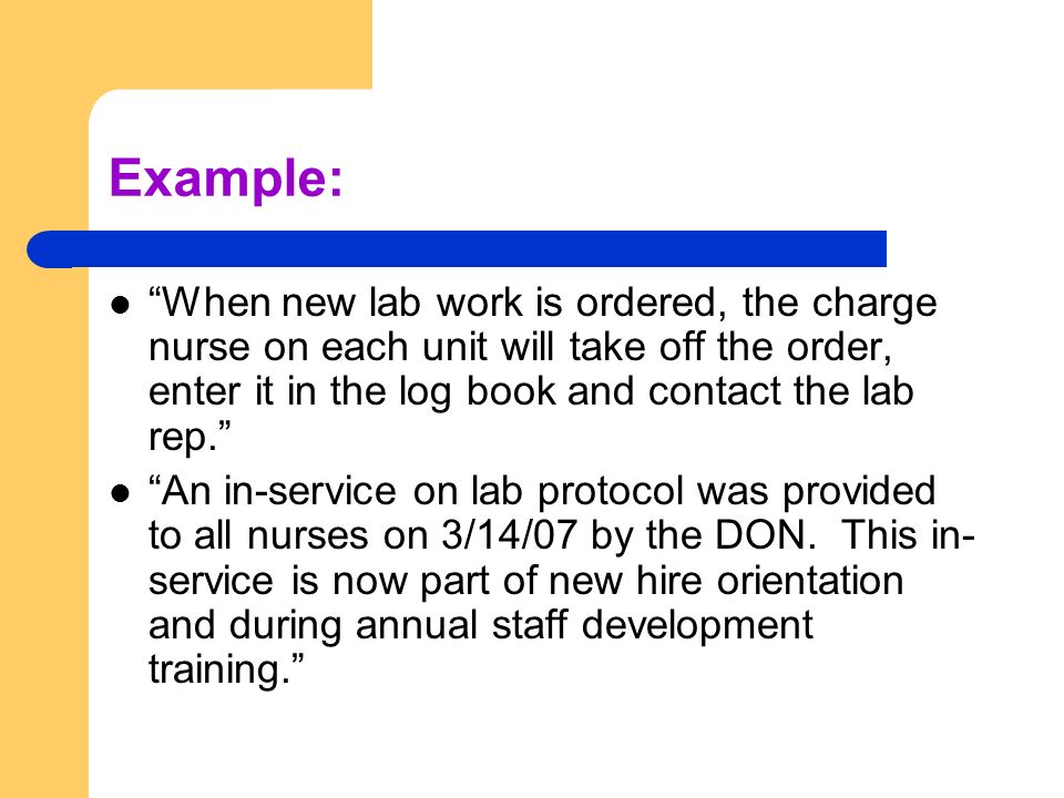 Example: When new lab work is ordered, the charge nurse on each unit will take off the order, enter it in the log book and contact the lab rep.