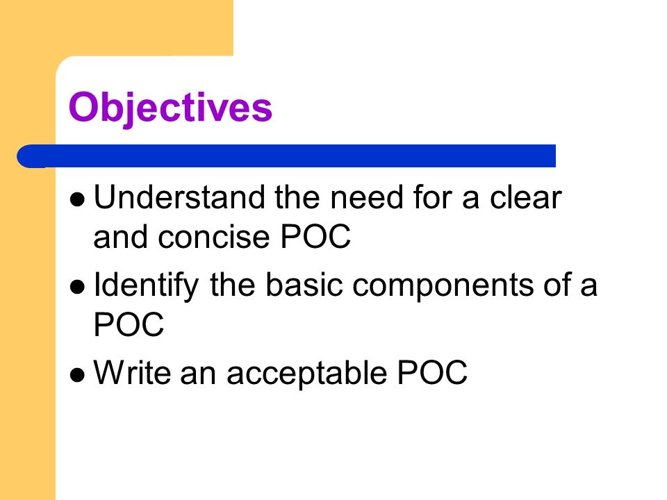 Objectives Understand the need for a clear and concise POC