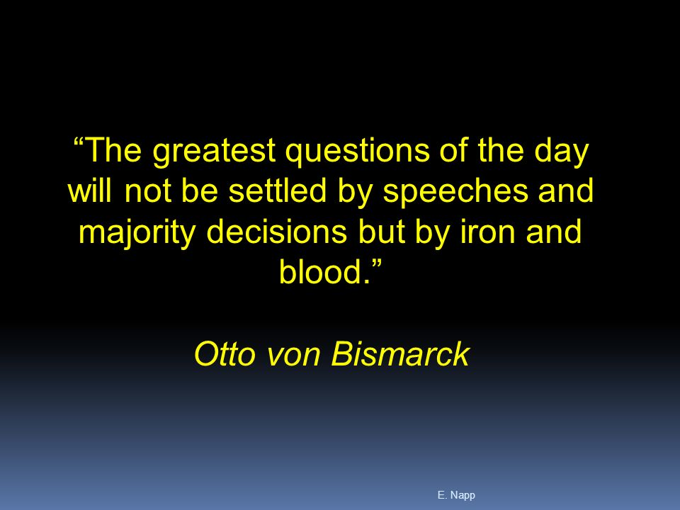 "bismarck policy of blood and iron ""it is not by speeches and majority resolutions that the great questions of the time  are decided but by iron and blood,"" otto von bismarck, the."