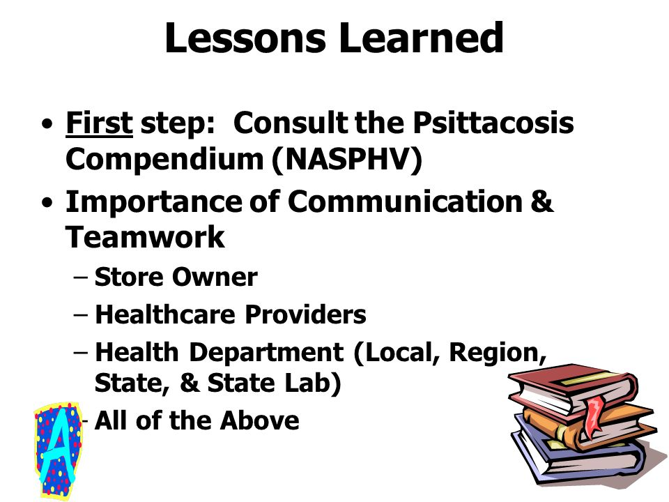 Lessons Learned First step: Consult the Psittacosis Compendium (NASPHV) Importance of Communication & Teamwork.