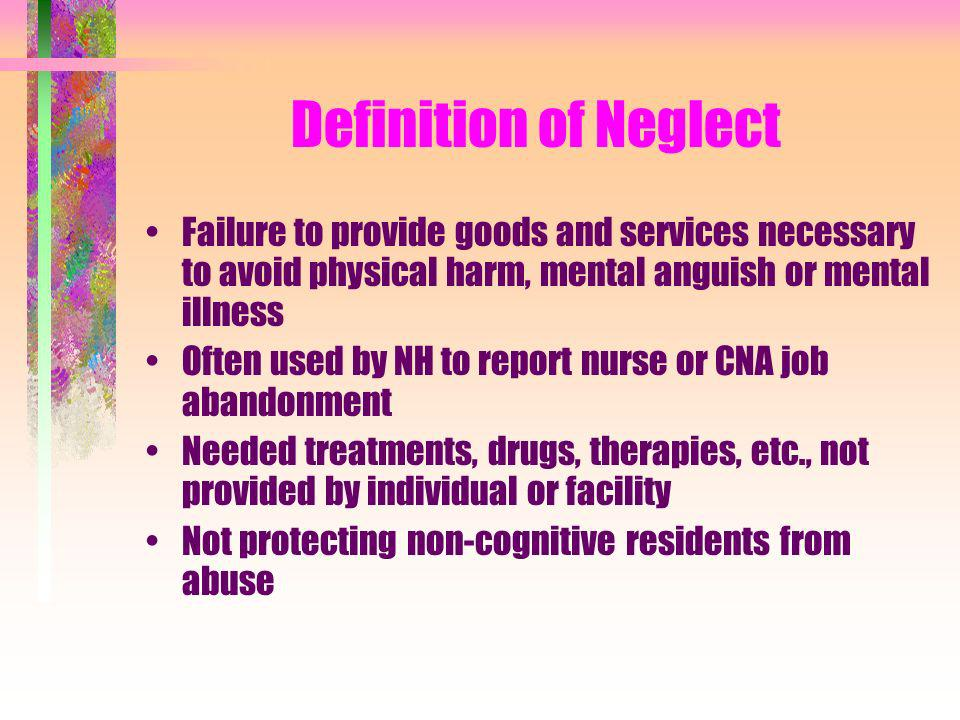 Definition of NeglectFailure to provide goods and services necessary to avoid physical harm, mental anguish or mental illness.