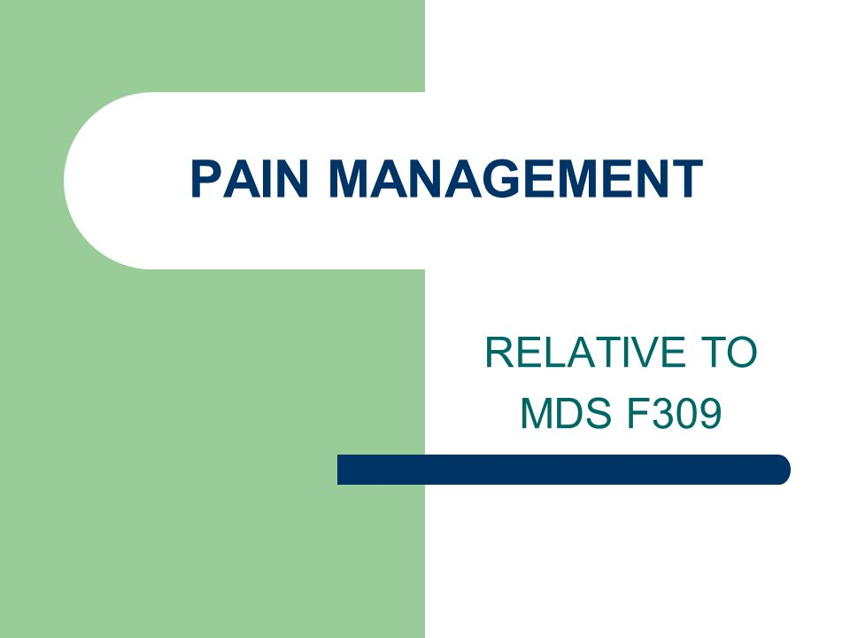 PAIN MANAGEMENT RELATIVE TO MDS F309
