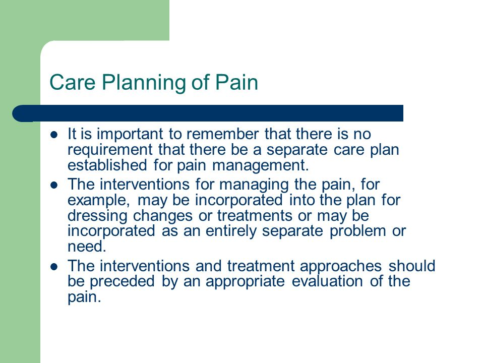 Care Planning of Pain It is important to remember that there is no requirement that there be a separate care plan established for pain management.