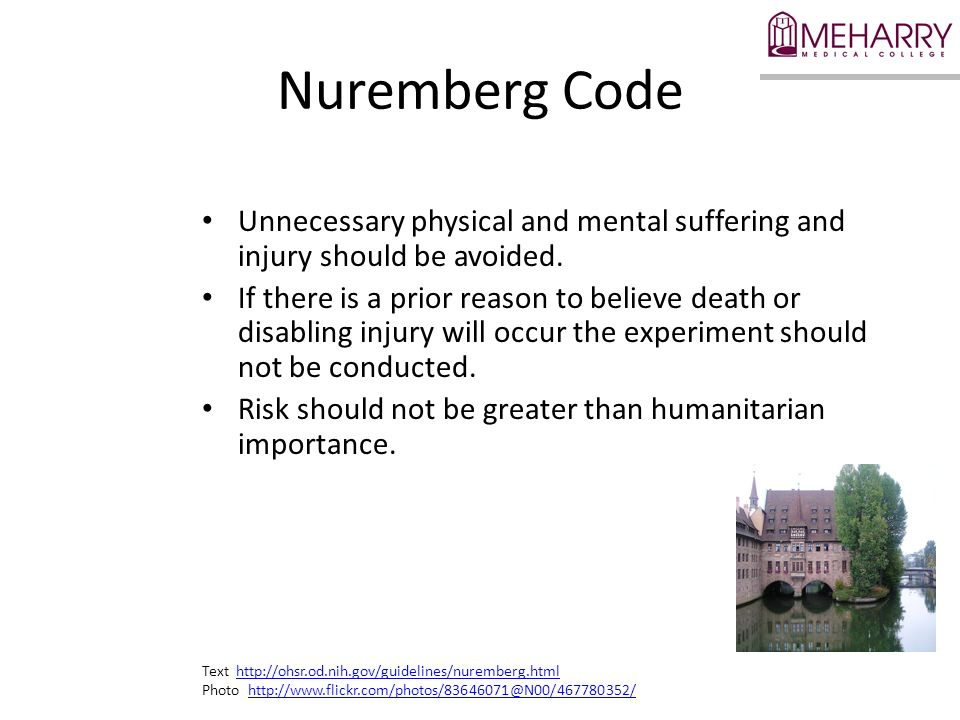 Nuremberg Code Unnecessary physical and mental suffering and injury should be avoided.