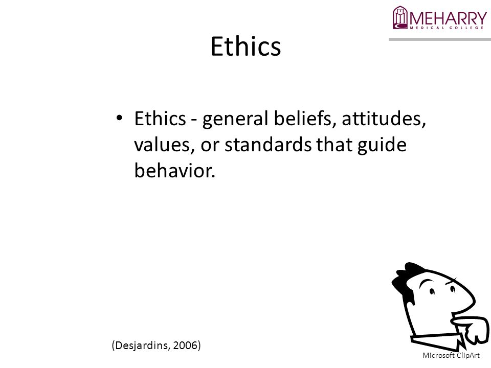 Ethics Ethics - general beliefs, attitudes, values, or standards that guide behavior. (Desjardins, 2006)