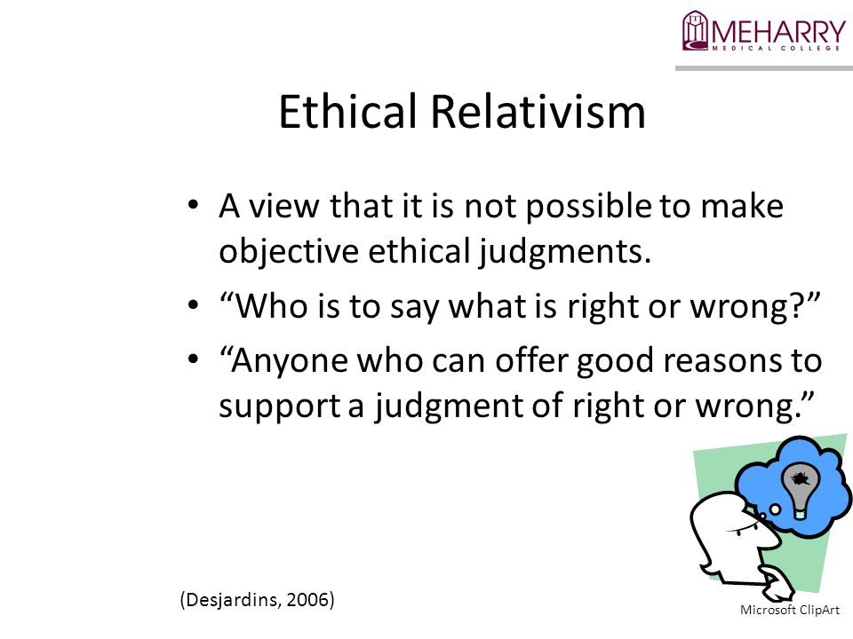 Ethical Relativism A view that it is not possible to make objective ethical judgments. Who is to say what is right or wrong