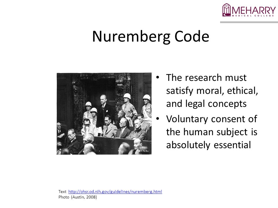 Nuremberg Code The research must satisfy moral, ethical, and legal concepts. Voluntary consent of the human subject is absolutely essential.