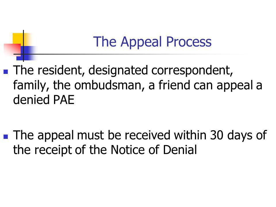 The Appeal Process The resident, designated correspondent, family, the ombudsman, a friend can appeal a denied PAE.