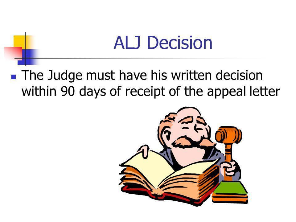 ALJ Decision The Judge must have his written decision within 90 days of receipt of the appeal letter.