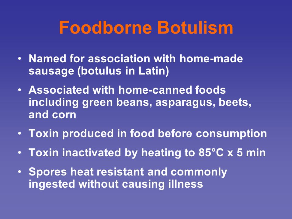 Foodborne Botulism Named for association with home-made sausage (botulus in Latin)