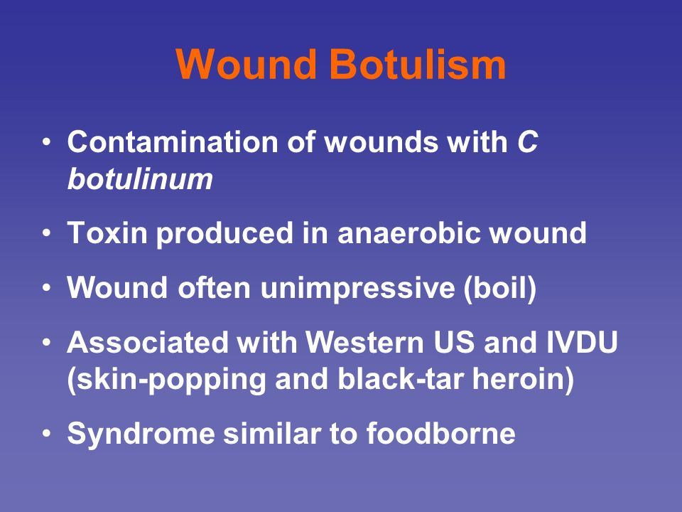 Wound Botulism Contamination of wounds with C botulinum
