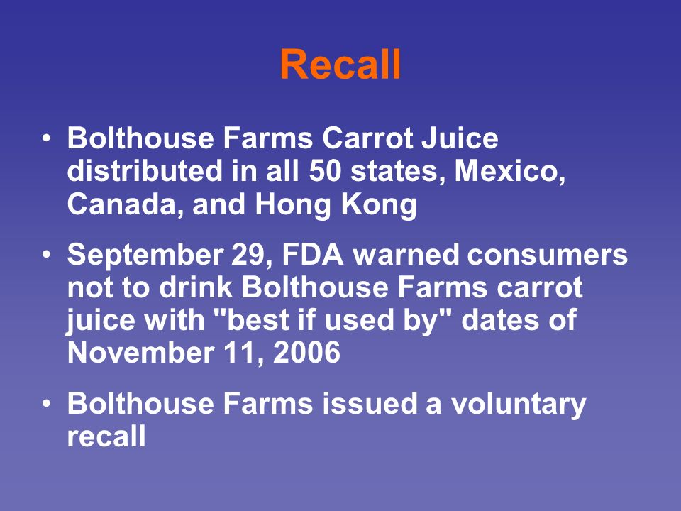 Recall Bolthouse Farms Carrot Juice distributed in all 50 states, Mexico, Canada, and Hong Kong.