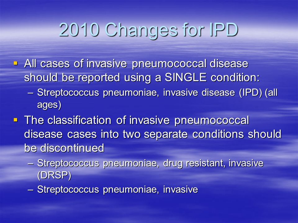 2010 Changes for IPD All cases of invasive pneumococcal disease should be reported using a SINGLE condition: