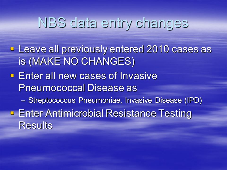 NBS data entry changes Leave all previously entered 2010 cases as is (MAKE NO CHANGES) Enter all new cases of Invasive Pneumococcal Disease as.