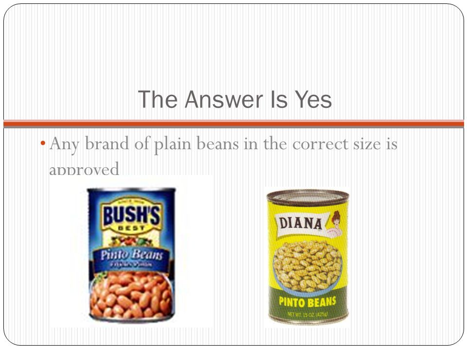 The Answer Is Yes Any brand of plain beans in the correct size is approved