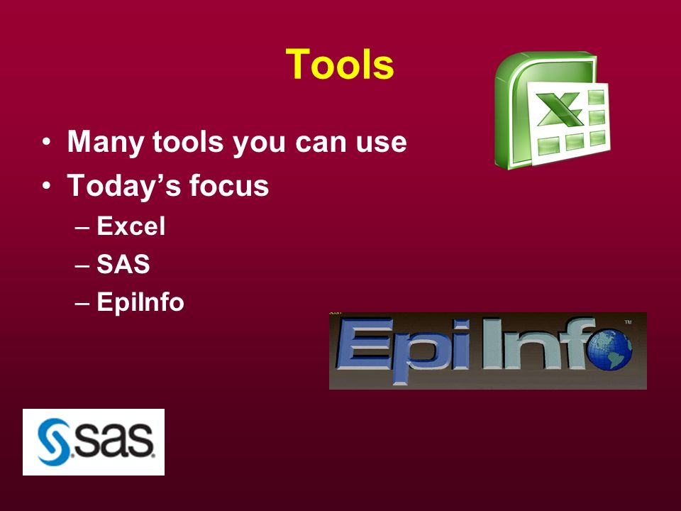 Tools Many tools you can use Today's focus Excel SAS EpiInfo