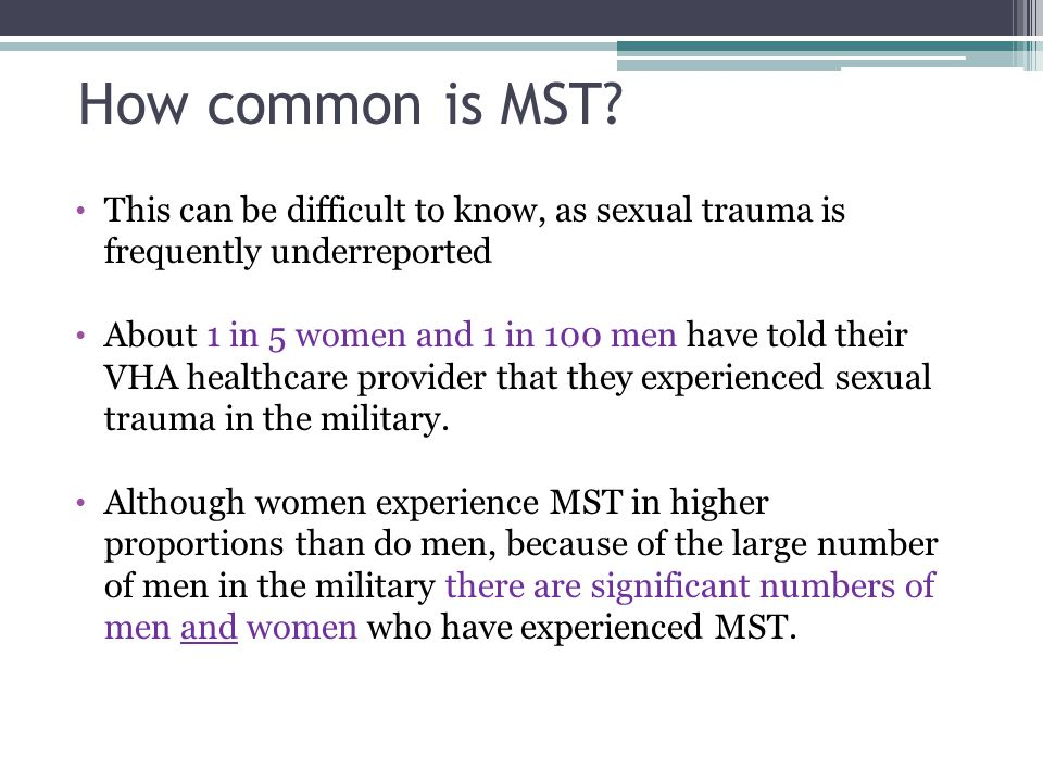 How common is MST This can be difficult to know, as sexual trauma is frequently underreported.