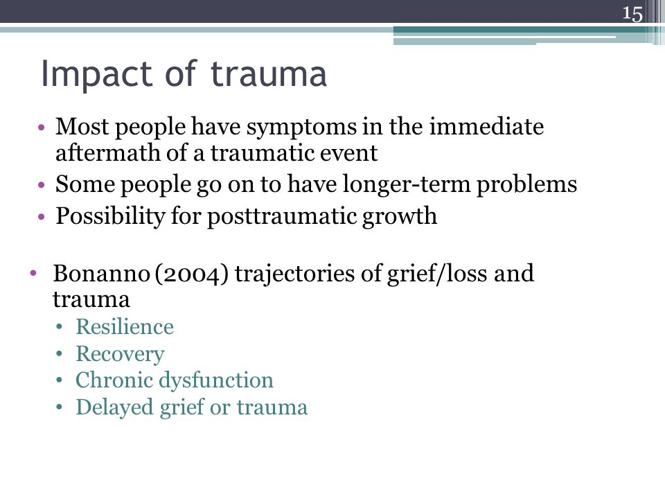 Impact of traumaMost people have symptoms in the immediate aftermath of a traumatic event. Some people go on to have longer-term problems.