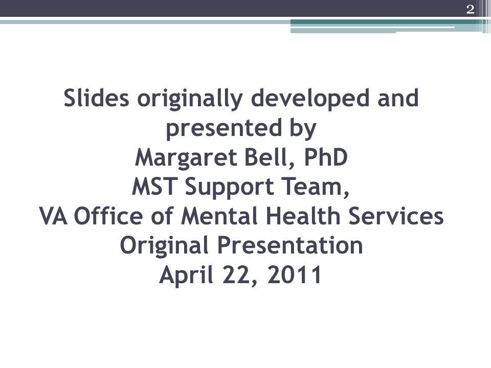 Slides originally developed and presented by Margaret Bell, PhD MST Support Team, VA Office of Mental Health Services Original Presentation April 22, 2011