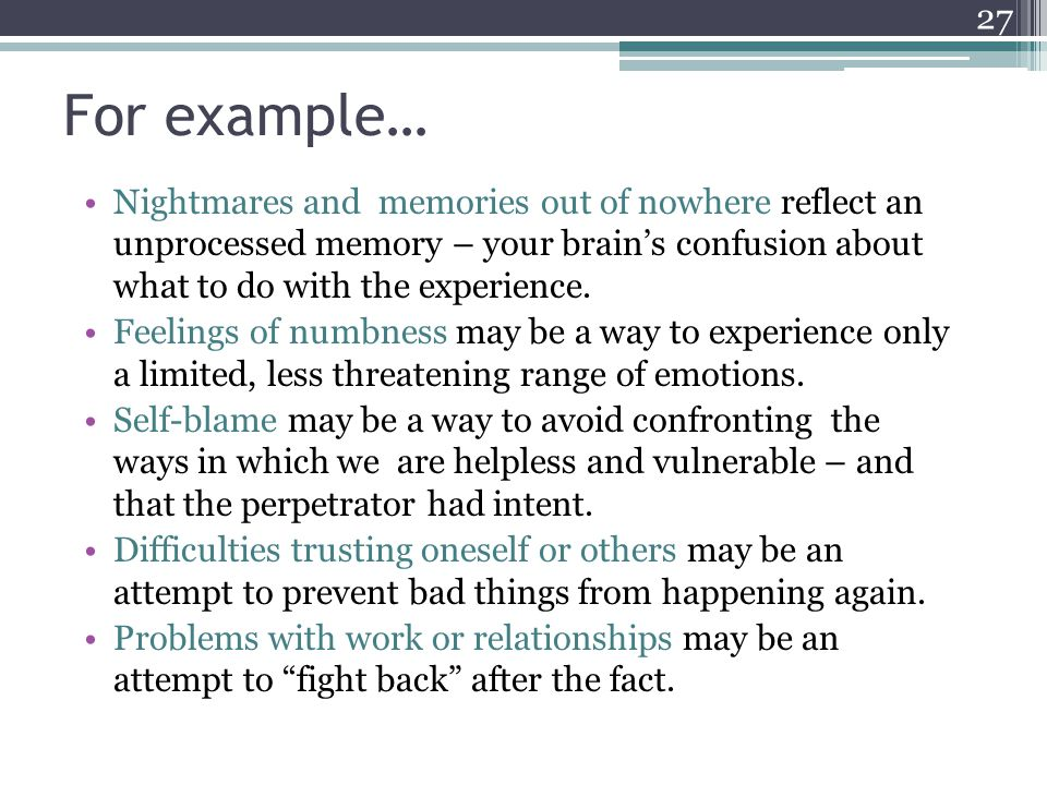 For example…Nightmares and memories out of nowhere reflect an unprocessed memory – your brain's confusion about what to do with the experience.