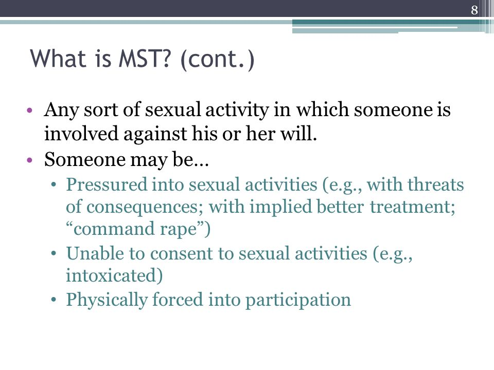 What is MST (cont.) Any sort of sexual activity in which someone is involved against his or her will.