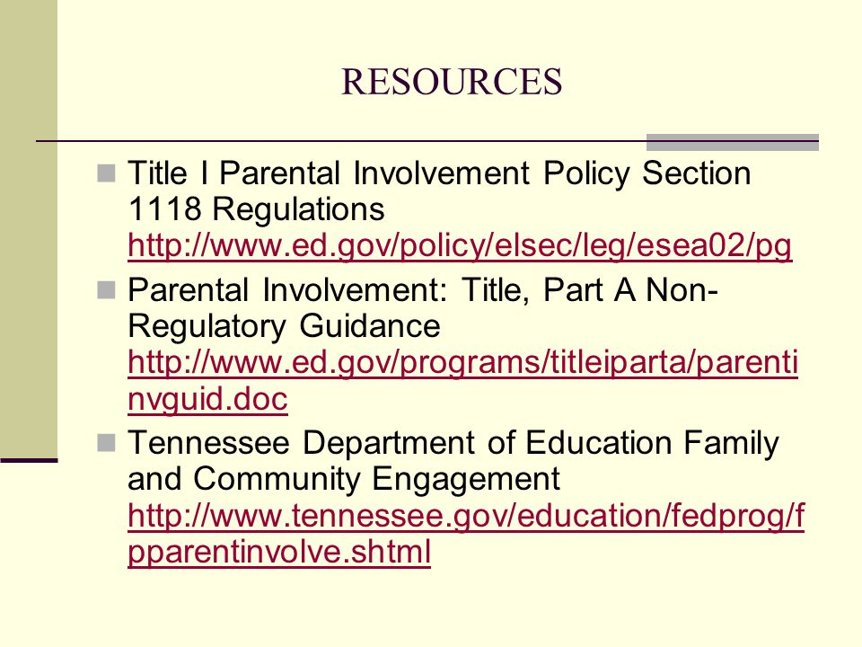 RESOURCES Title I Parental Involvement Policy Section 1118 Regulations http://www.ed.gov/policy/elsec/leg/esea02/pg.