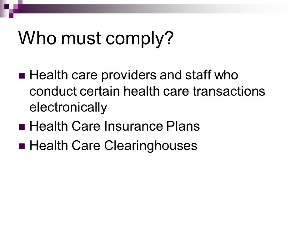Who must comply Health care providers and staff who conduct certain health care transactions electronically.