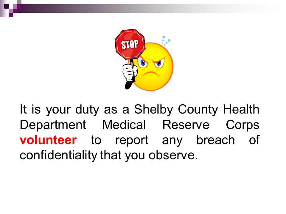 It is your duty as a Shelby County Health Department Medical Reserve Corps volunteer to report any breach of confidentiality that you observe.